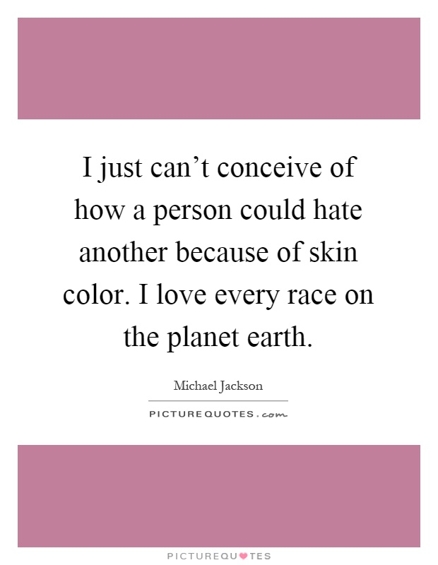 I just can't conceive of how a person could hate another because of skin color. I love every race on the planet earth Picture Quote #1