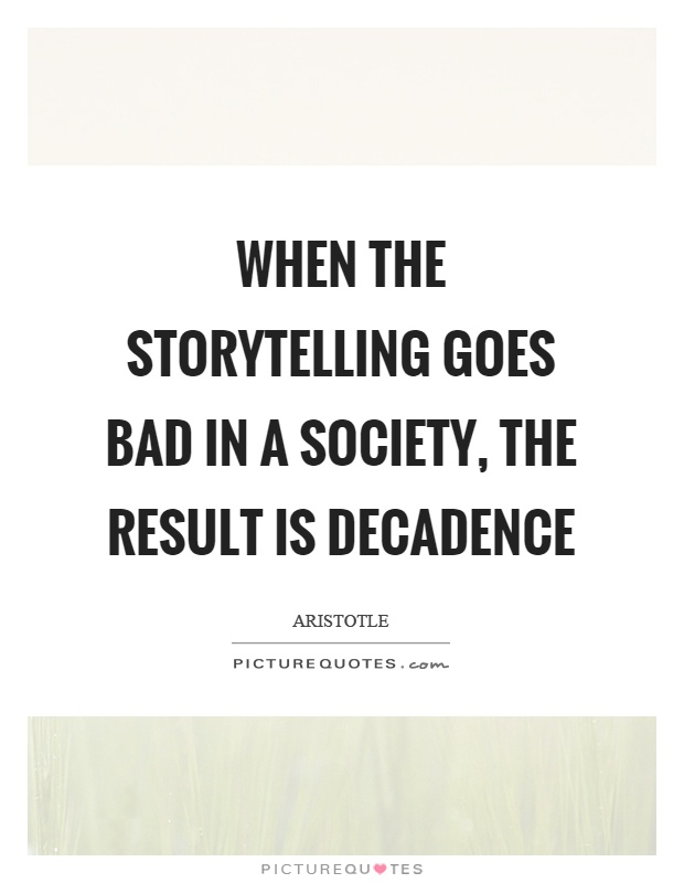 When the storytelling goes bad in a society, the result is decadence Picture Quote #1