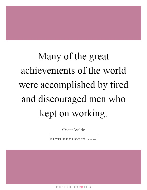 Many of the great achievements of the world were accomplished by tired and discouraged men who kept on working Picture Quote #1