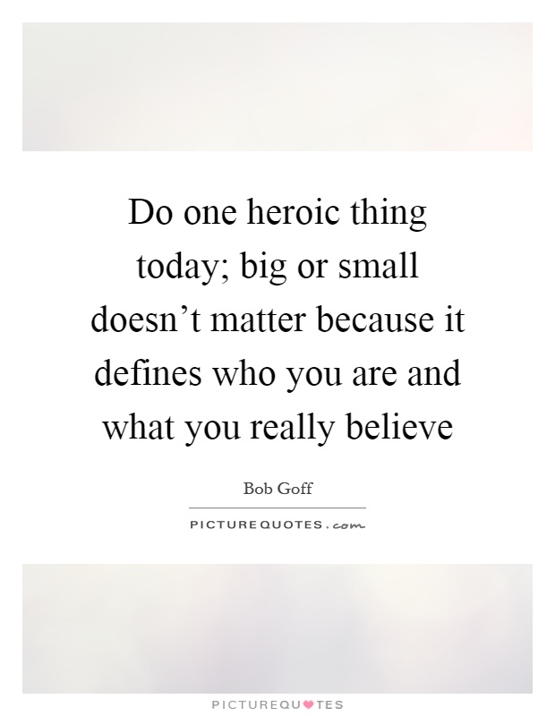 Do one heroic thing today; big or small doesn't matter because it defines who you are and what you really believe Picture Quote #1
