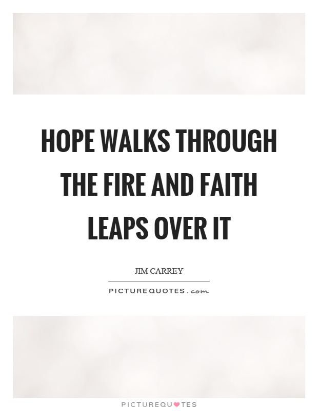 Hope walks through the fire and faith leaps over it Picture Quote #1