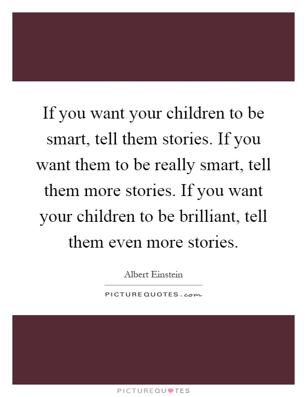 If you want your children to be smart, tell them stories. If you want them to be really smart, tell them more stories. If you want your children to be brilliant, tell them even more stories Picture Quote #1