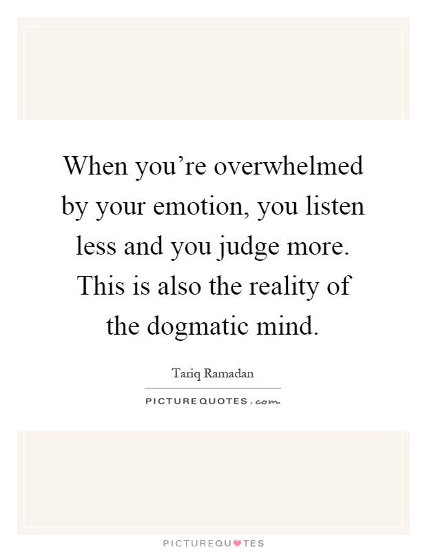 When you're overwhelmed by your emotion, you listen less and you judge more. This is also the reality of the dogmatic mind Picture Quote #1