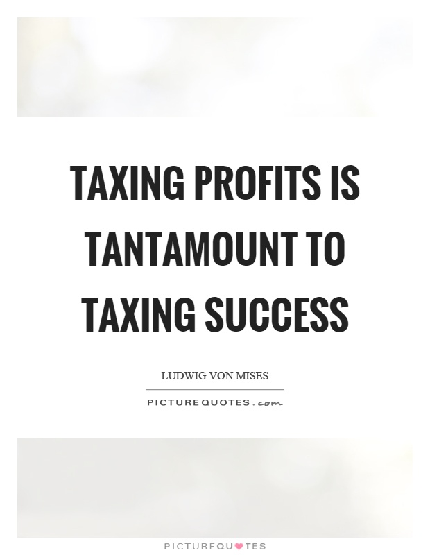 Taxing profits is tantamount to taxing success Picture Quote #1