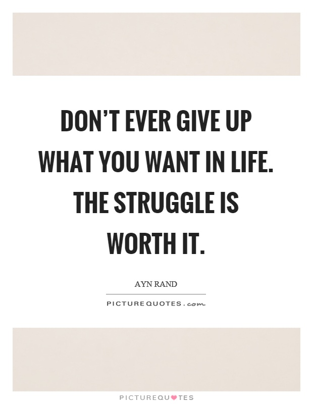 Don't ever give up what you want in life. The struggle is worth it Picture Quote #1