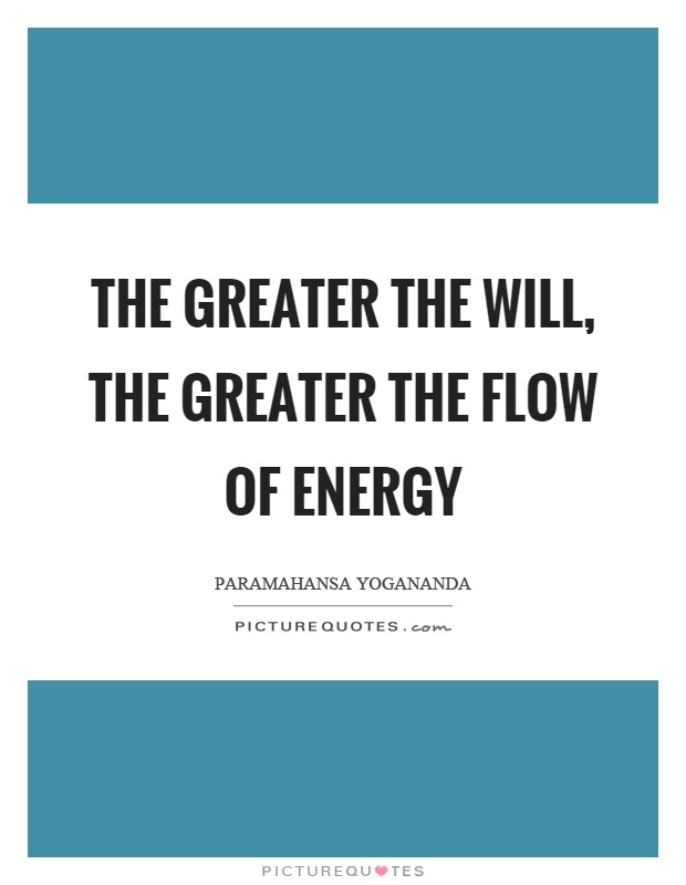 The greater the will, the greater the flow of energy Picture Quote #1