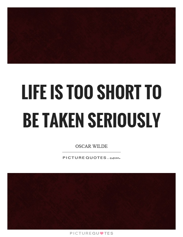 Life is too short to be taken seriously Picture Quote #1