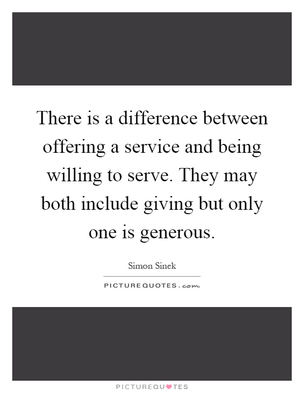 There is a difference between offering a service and being willing to serve. They may both include giving but only one is generous Picture Quote #1