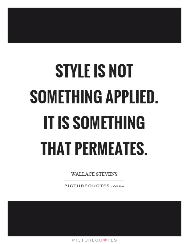 Style is not something applied. It is something that permeates Picture Quote #1