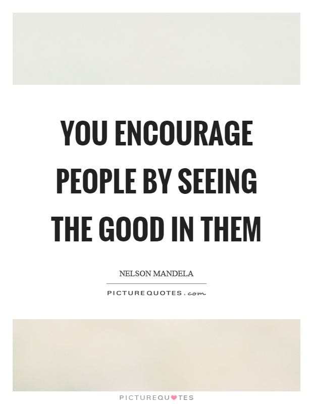 You encourage people by seeing the good in them Picture Quote #1