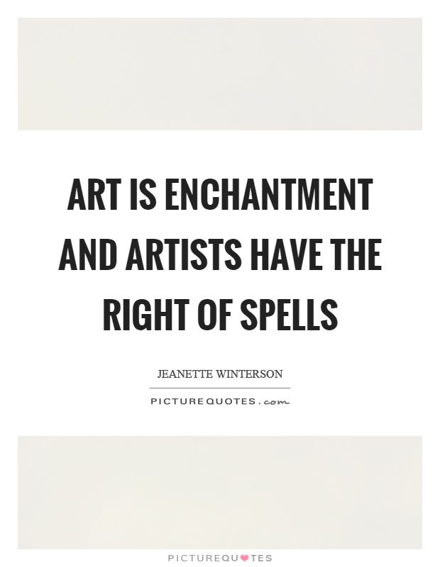 Art is enchantment and artists have the right of spells Picture Quote #1