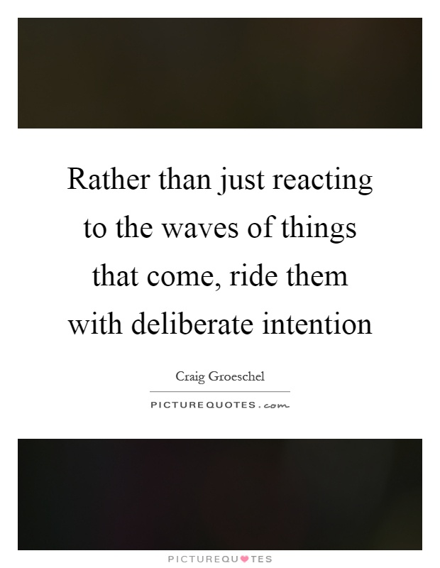 Rather than just reacting to the waves of things that come, ride them with deliberate intention Picture Quote #1