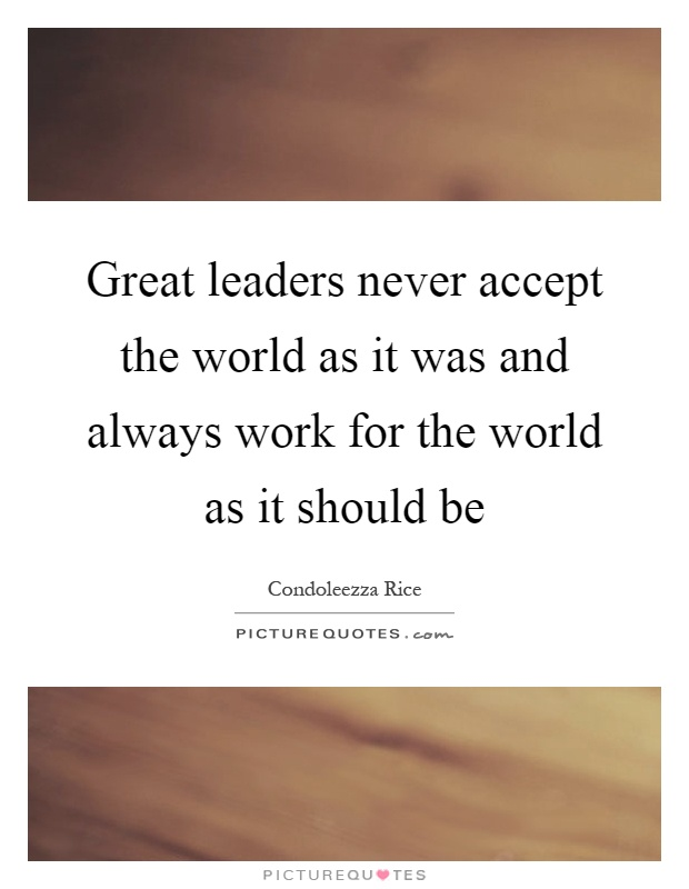 Great leaders never accept the world as it was and always work for the world as it should be Picture Quote #1