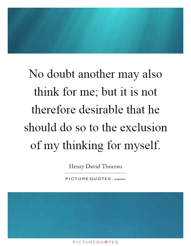 No doubt another may also think for me; but it is not therefore desirable that he should do so to the exclusion of my thinking for myself Picture Quote #1