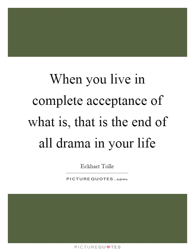 When you live in complete acceptance of what is, that is the end of all drama in your life Picture Quote #1