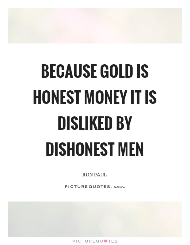 Because gold is honest money it is disliked by dishonest men Picture Quote #1