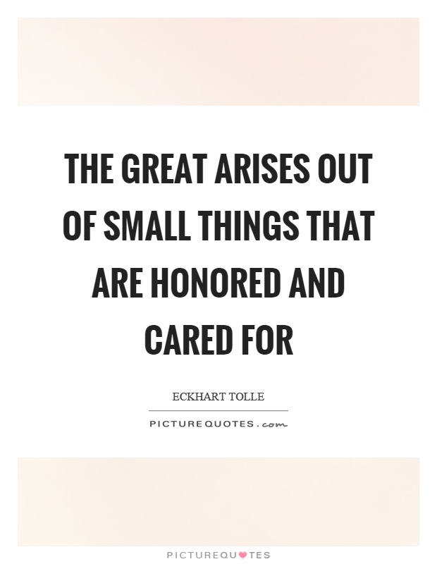 The great arises out of small things that are honored and cared for Picture Quote #1