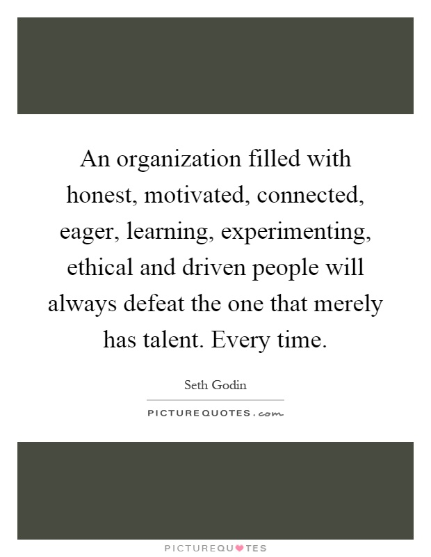 An organization filled with honest, motivated, connected, eager, learning, experimenting, ethical and driven people will always defeat the one that merely has talent. Every time Picture Quote #1