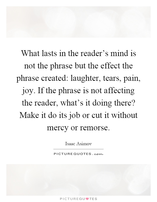 What lasts in the reader's mind is not the phrase but the effect the phrase created: laughter, tears, pain, joy. If the phrase is not affecting the reader, what's it doing there? Make it do its job or cut it without mercy or remorse Picture Quote #1