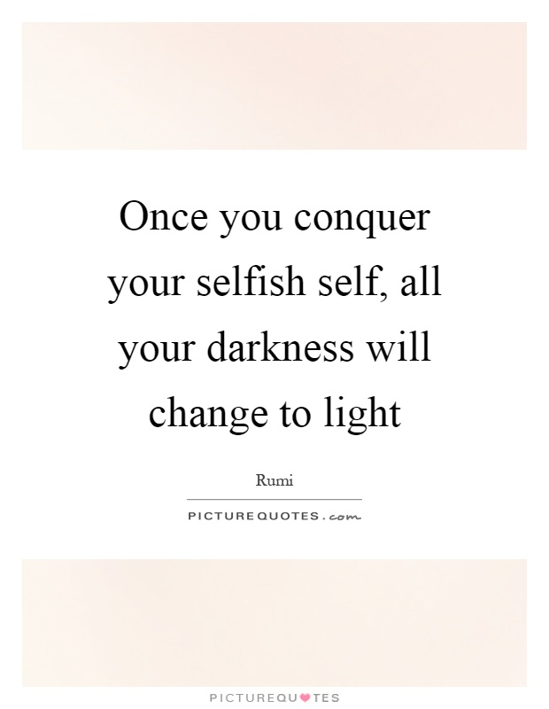 Once you conquer your selfish self, all your darkness will change to light Picture Quote #1