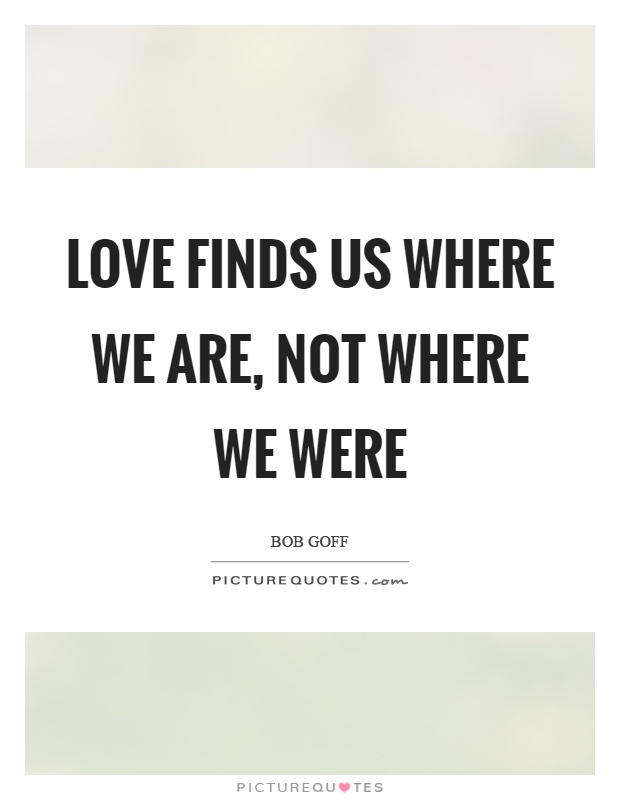 Love finds us where we are, not where we were   Picture Quotes