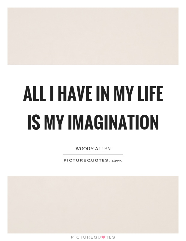 All I have in my life is my imagination Picture Quote #1