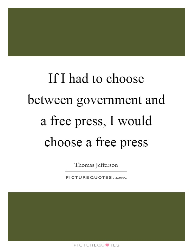 If I had to choose between government and a free press, I would choose a free press Picture Quote #1