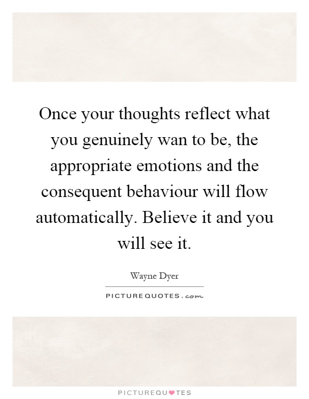 Once your thoughts reflect what you genuinely wan to be, the appropriate emotions and the consequent behaviour will flow automatically. Believe it and you will see it Picture Quote #1
