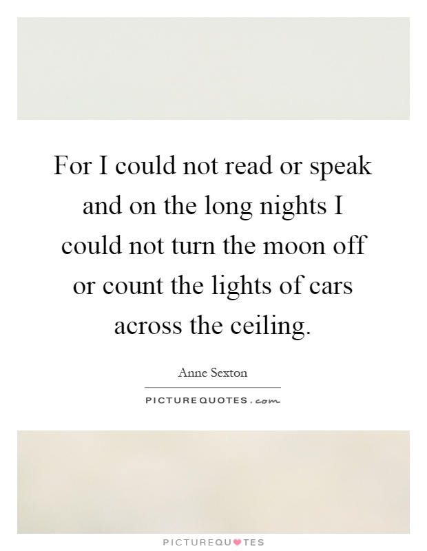 For I could not read or speak and on the long nights I could not turn the moon off or count the lights of cars across the ceiling Picture Quote #1