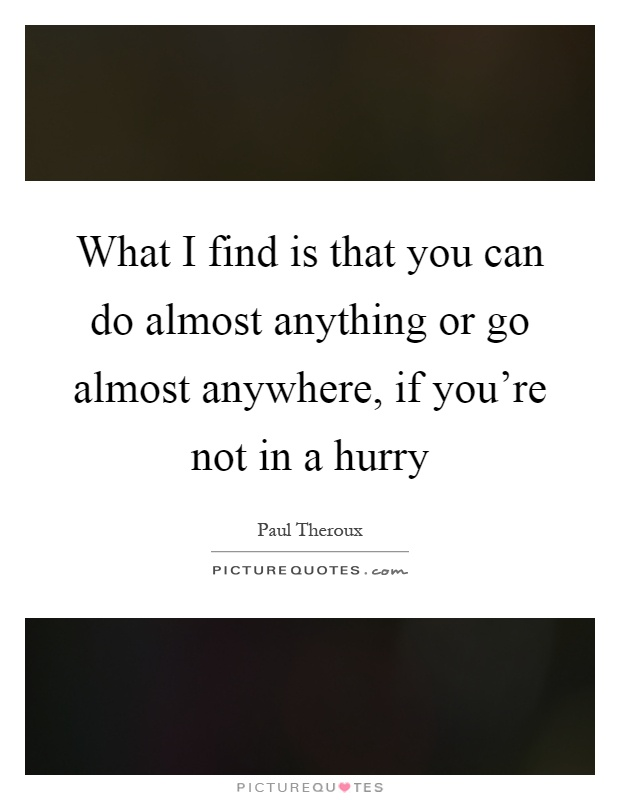 What I find is that you can do almost anything or go almost anywhere, if you're not in a hurry Picture Quote #1