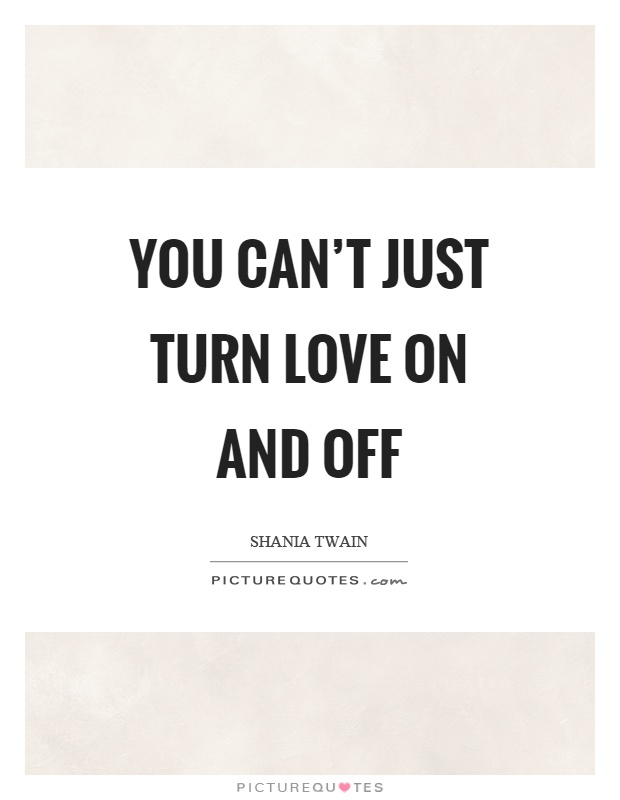 You can't just turn love on and off Picture Quote #1