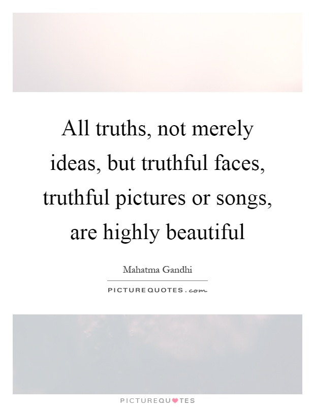 All truths, not merely ideas, but truthful faces, truthful pictures or songs, are highly beautiful Picture Quote #1