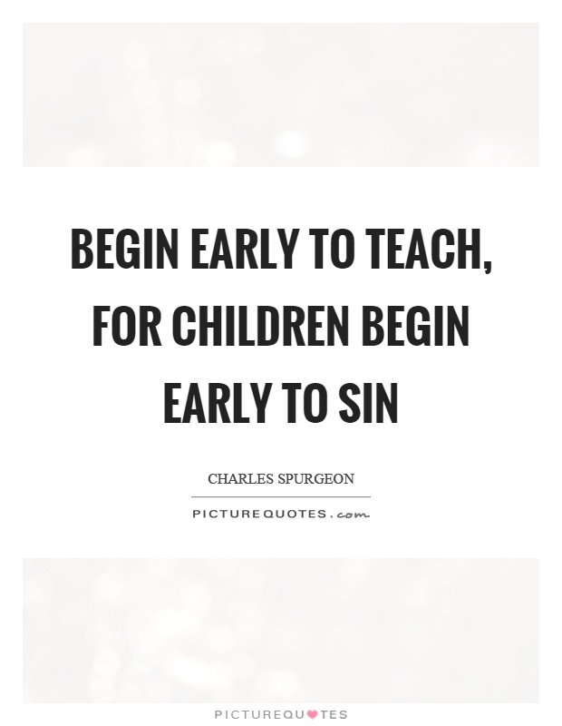Begin early to teach, for children begin early to sin Picture Quote #1