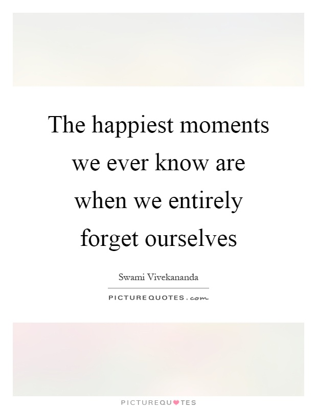 The happiest moments we ever know are when we entirely forget ourselves Picture Quote #1