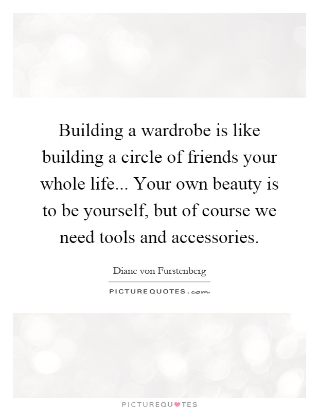 Building a wardrobe is like building a circle of friends your whole life... Your own beauty is to be yourself, but of course we need tools and accessories Picture Quote #1