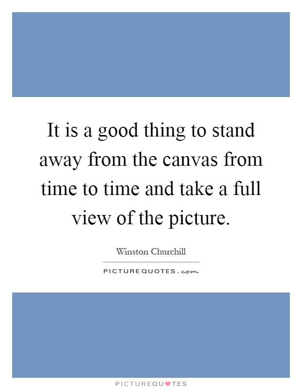 It is a good thing to stand away from the canvas from time to time and take a full view of the picture Picture Quote #1