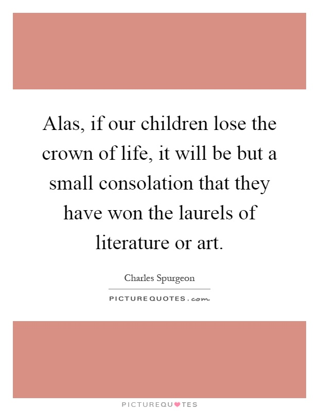 Alas, if our children lose the crown of life, it will be but a small consolation that they have won the laurels of literature or art Picture Quote #1
