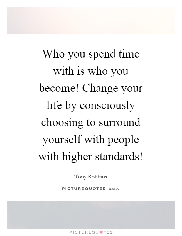 Who you spend time with is who you become! Change your life by consciously choosing to surround yourself with people with higher standards! Picture Quote #1