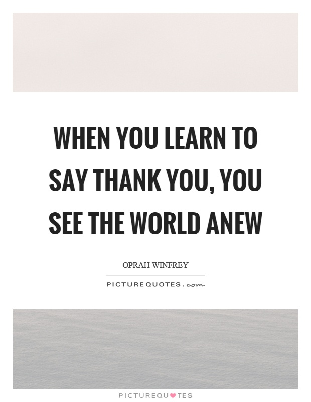 When you learn to say thank you, you see the world anew Picture Quote #1