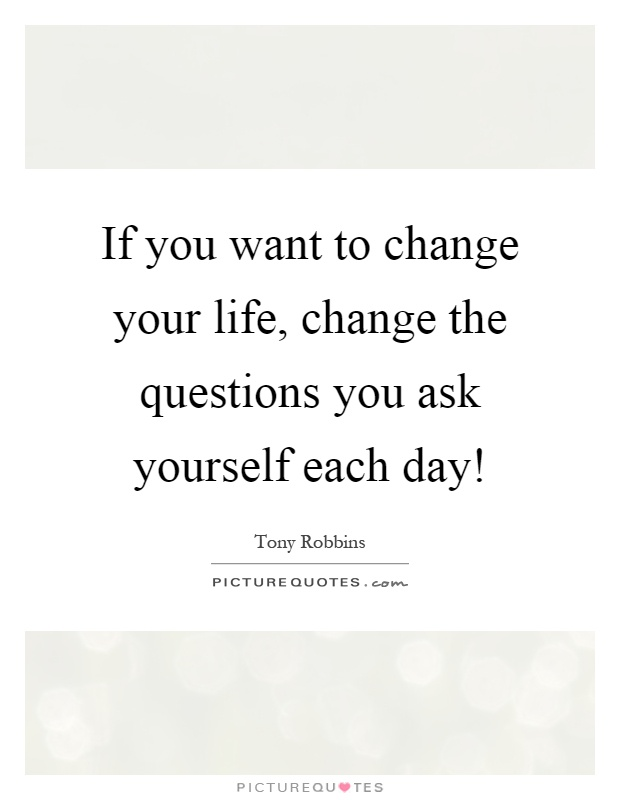 If you want to change your life, change the questions you ask yourself each day! Picture Quote #1