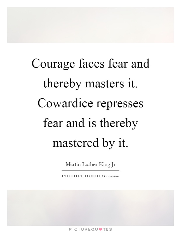 Courage faces fear and thereby masters it. Cowardice represses fear and is thereby mastered by it Picture Quote #1