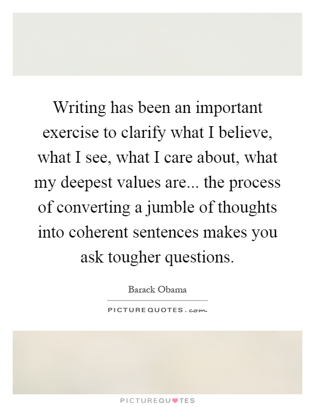 Writing has been an important exercise to clarify what I believe, what I see, what I care about, what my deepest values are... the process of converting a jumble of thoughts into coherent sentences makes you ask tougher questions Picture Quote #1