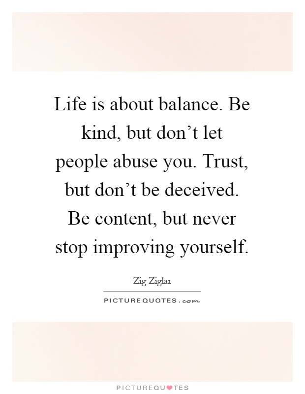 Life is about balance. Be kind, but don't let people abuse you. Trust, but don't be deceived. Be content, but never stop improving yourself Picture Quote #1