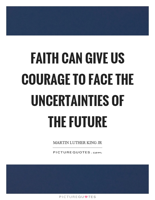 Faith can give us courage to face the uncertainties of the future Picture Quote #1