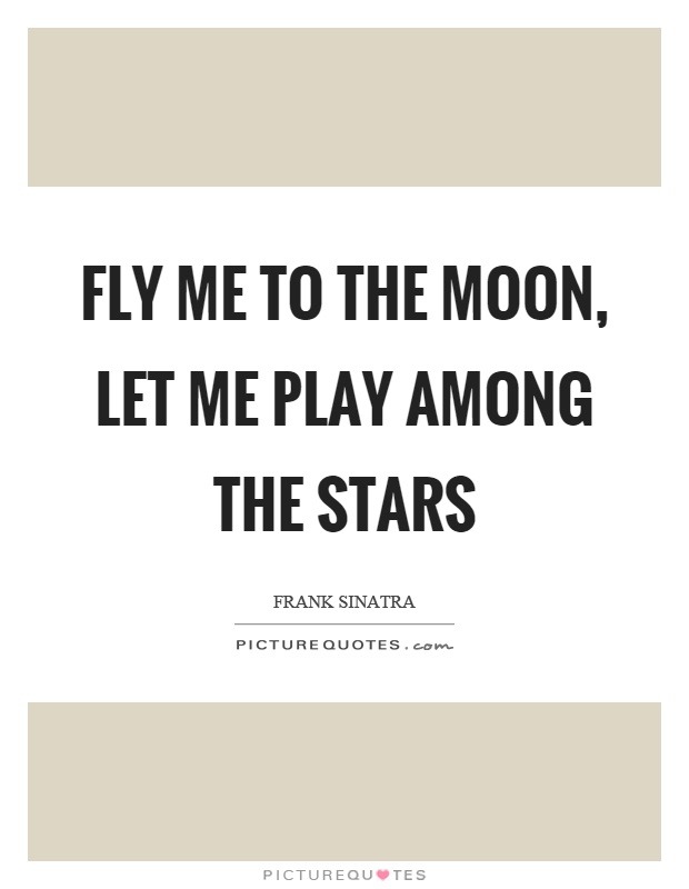 Fly me to the moon, let me play among the stars Picture Quote #1