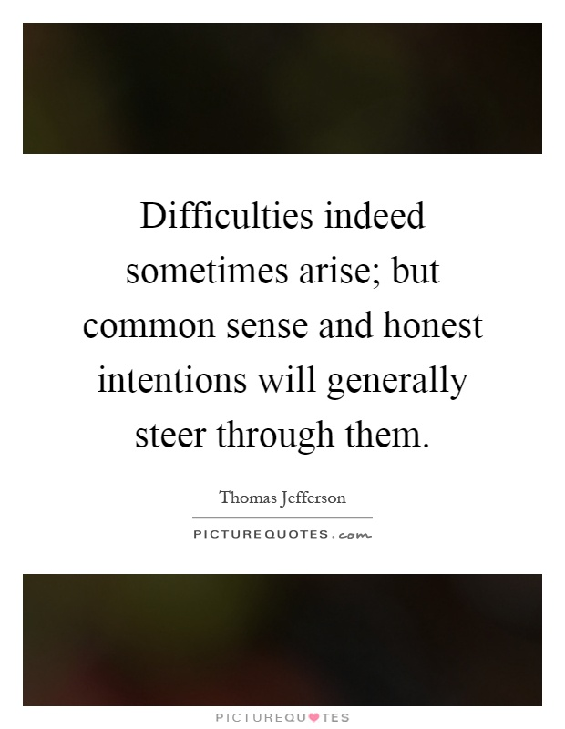 Difficulties indeed sometimes arise; but common sense and honest intentions will generally steer through them Picture Quote #1