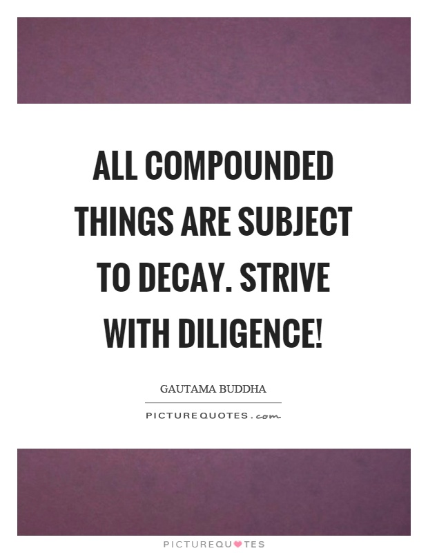All compounded things are subject to decay. Strive with diligence! Picture Quote #1