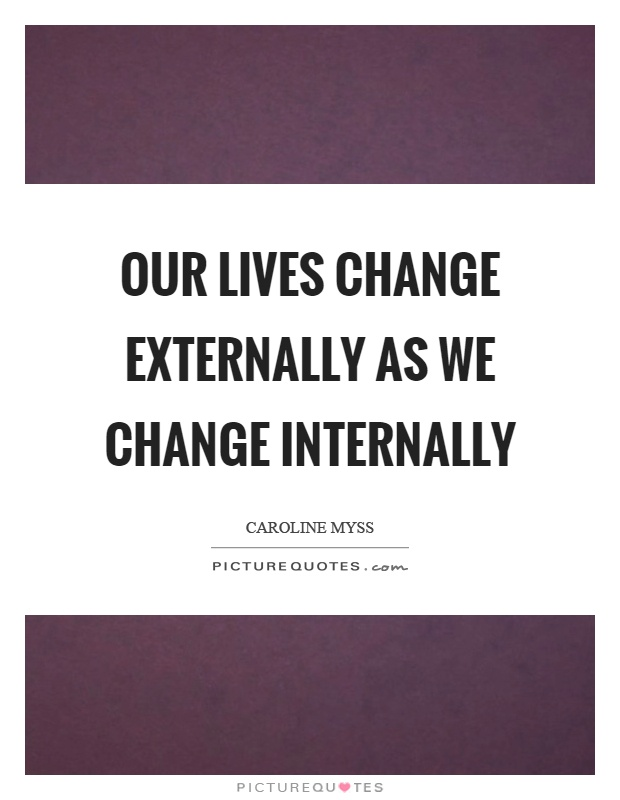 Our lives change externally as we change internally Picture Quote #1