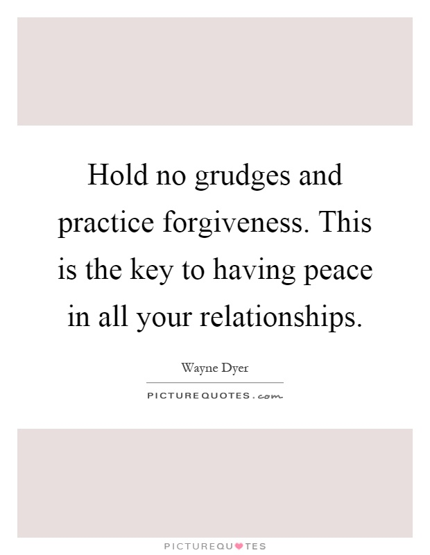 Hold no grudges and practice forgiveness. This is the key to having peace in all your relationships Picture Quote #1