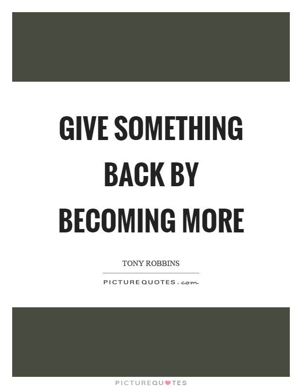 Give something back by becoming more Picture Quote #1